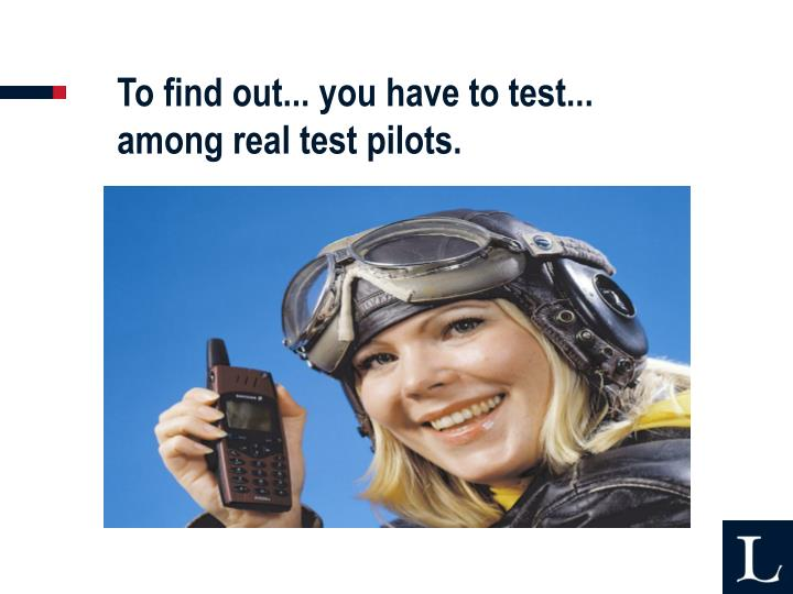To find out... you have to test... among real test pilots.