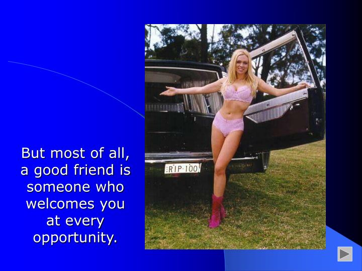 But most of all, a good friend is someone who welcomes you at every opportunity.