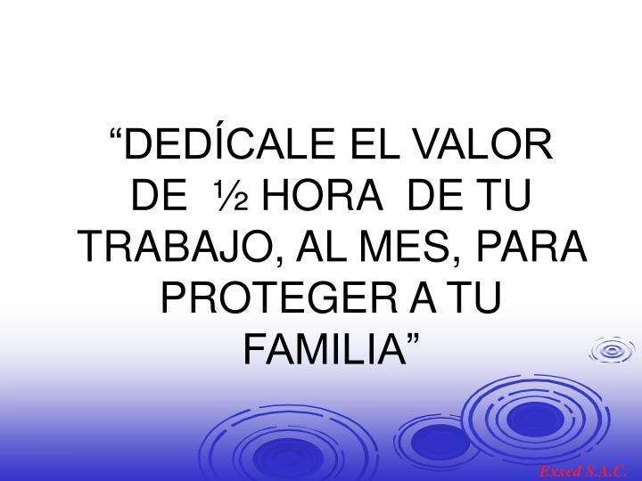 """""""DEDÍCALE EL VALOR DE  ½ HORA  DE TU TRABAJO, AL MES, PARA PROTEGER A TU FAMILIA"""""""