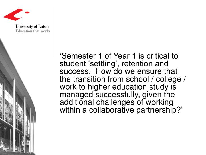 'Semester 1 of Year 1 is critical to student 'settling', retention and success.  How do we ensure that the transition from school / college / work to higher education study is managed successfully, given the additional challenges of working within a collaborative partnership?'