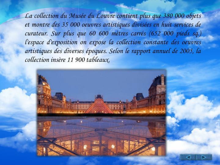 La collection du Musée du Louvre contient plus que 380 000 objets et montre des 35 000 oeuvres artistiques divisées en huit services de curateur. Sur plus que 60 600 mètres carrés (652 000 pieds sq.) l'espace d'exposition on expose la collection constante des oeuvres artistiques des diverses époques. Selon le rapport annuel de 2005, la collection insère 11 900 tableaux.
