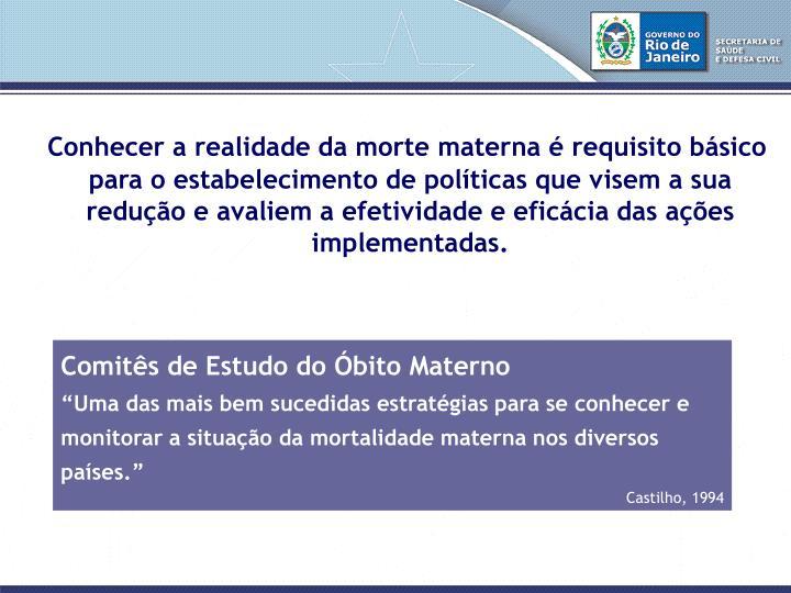 Conhecer a realidade da morte materna é requisito básico para o estabelecimento de políticas que visem a sua redução e avaliem a efetividade e eficácia das ações implementadas.