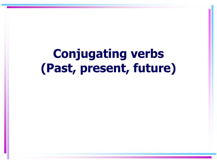 Conjugating verbs past present future