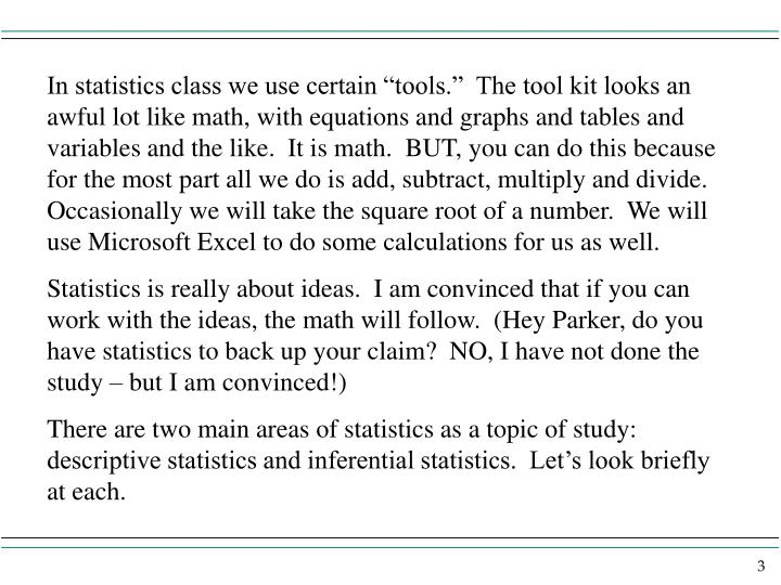 """In statistics class we use certain """"tools.""""  The tool kit looks an awful lot like math, with equations and graphs and tables and variables and the like.  It is math.  BUT, you can do this because for the most part all we do is add, subtract, multiply and divide.  Occasionally we will take the square root of a number.  We will use Microsoft Excel to do some calculations for us as well."""