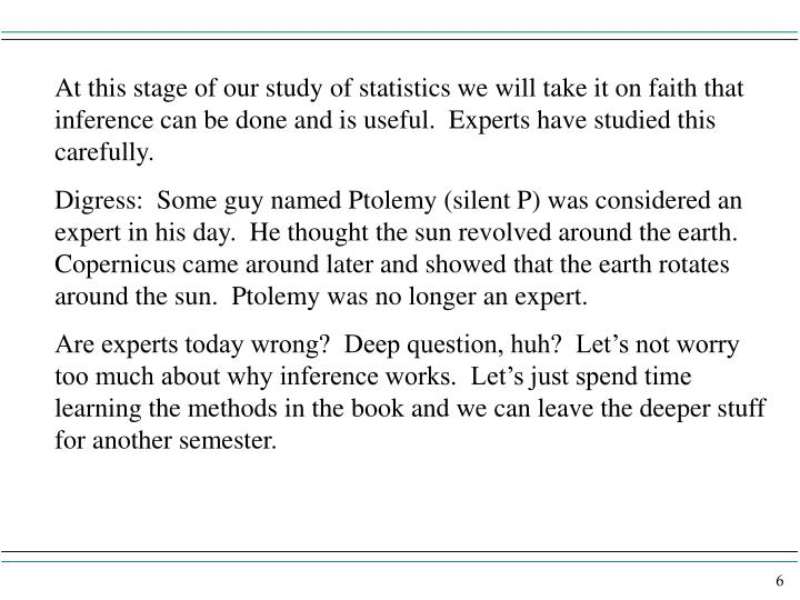 At this stage of our study of statistics we will take it on faith that inference can be done and is useful.  Experts have studied this carefully.