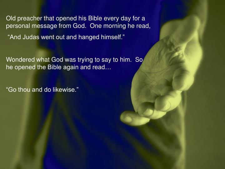 Old preacher that opened his Bible every day for a personal message from God.  One morning he read,