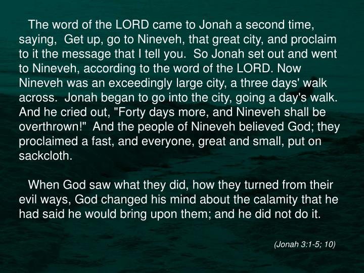 """The word of the LORD came to Jonah a second time, saying,  Get up, go to Nineveh, that great city, and proclaim to it the message that I tell you.  So Jonah set out and went to Nineveh, according to the word of the LORD. Now Nineveh was an exceedingly large city, a three days' walk across.  Jonah began to go into the city, going a day's walk. And he cried out, """"Forty days more, and Nineveh shall be overthrown!""""  And the people of Nineveh believed God; they proclaimed a fast, and everyone, great and small, put on sackcloth."""