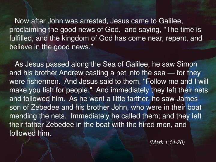 """Now after John was arrested, Jesus came to Galilee, proclaiming the good news of God,  and saying, """"The time is fulfilled, and the kingdom of God has come near, repent, and believe in the good news."""""""