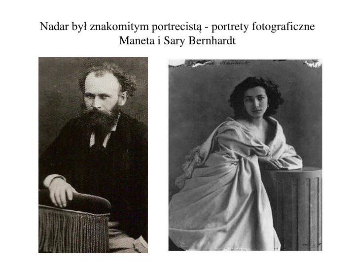 Nadar był znakomitym portrecistą - portrety fotograficzne Maneta i Sary Bernhardt