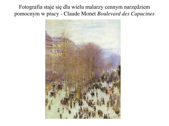 Fotografia staje się dla wielu malarzy cennym narzędziem pomocnym w pracy - Claude Monet