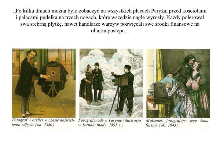 """""""Po kilku dniach można było zobaczyć na wszystkich placach Paryża, przed kościołami i pałacami pudełka na trzech nogach, które wszędzie nagle wyrosły. Każdy polerował swa srebrną płytkę, nawet handlarze warzyw poświęcali swe środki finansowe na ołtarzu postępu..."""