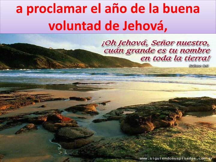 a proclamar el año de la buena voluntad de Jehová,