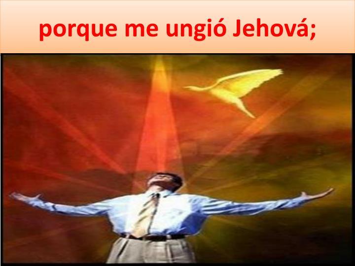porque me ungió Jehová;