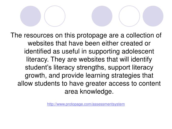 The resources on this protopage are a collection of websites that have been either created or identified as useful in supporting adolescent literacy. They are websites that will identify student's literacy strengths, support literacy growth, and provide learning strategies that allow students to have greater access to content area knowledge.