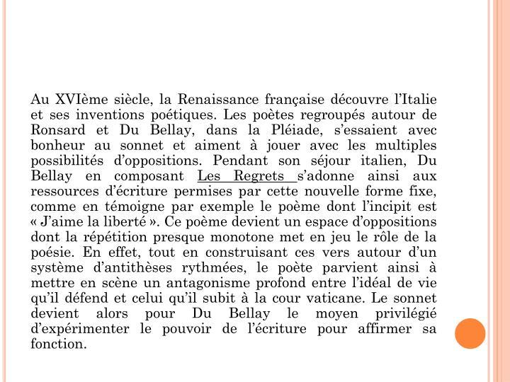 Au XVIème siècle, la Renaissance française découvre l'Italie et ses inventions poétiques. Les poètes regroupés autour de Ronsard et Du Bellay, dans la Pléiade, s'essaient avec bonheur au sonnet et aiment à jouer avec les multiples possibilités d'oppositions. Pendant son séjour italien, Du Bellay en composant