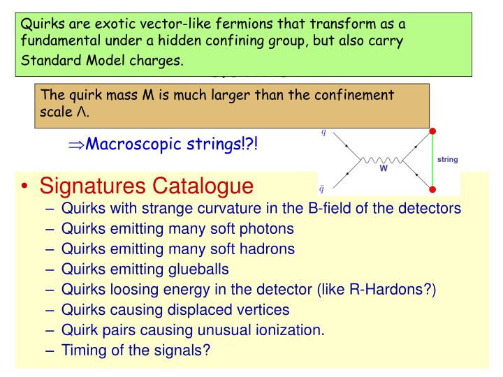 Quirks are exotic vector-like fermions that transform as a fundamental under a hidden confining group, but also carry Standard Model charges.