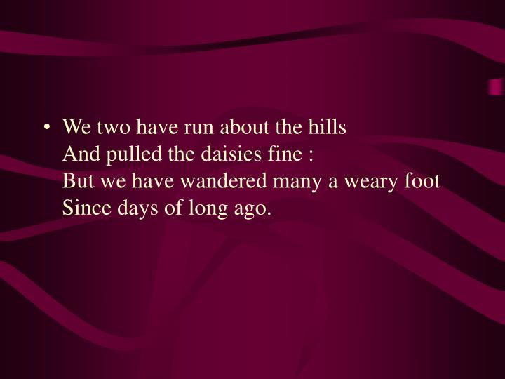 We two have run about the hills