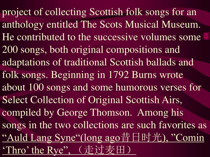 project of collecting Scottish folk songs for an anthology entitled The Scots Musical Museum. He contributed to the successive volumes some 200 songs, both original compositions and adaptations of traditional Scottish ballads and folk songs. Beginning in 1792 Burns wrote about 100 songs and some humorous verses for Select Collection of Original Scottish Airs, compiled by George Thomson.  Among his songs in the two collections are such favorites as
