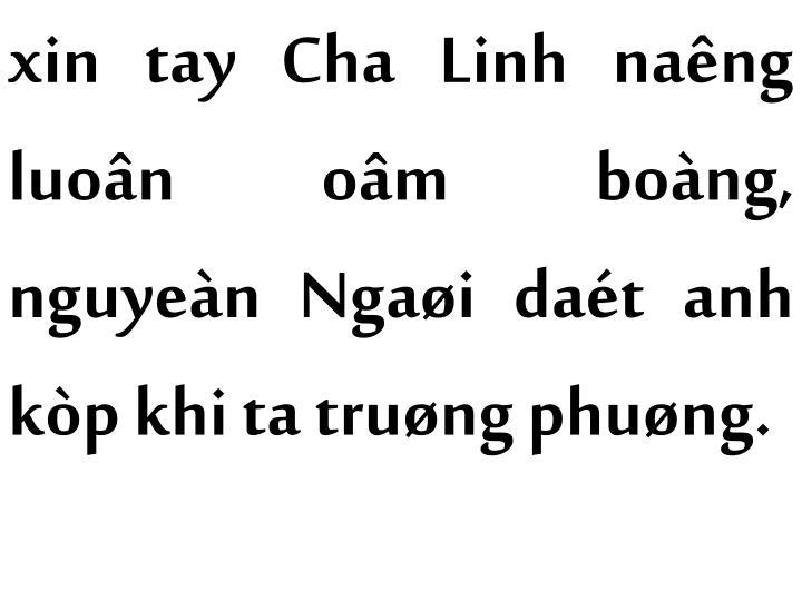 xin tay Cha Linh naêng luoân oâm boàng, nguyeàn Ngaøi daét anh kòp khi ta truøng phuøng.