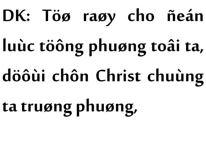 DK: Töø raøy cho ñeán luùc töông phuøng toâi ta, döôùi chôn Christ chuùng ta truøng phuøng,
