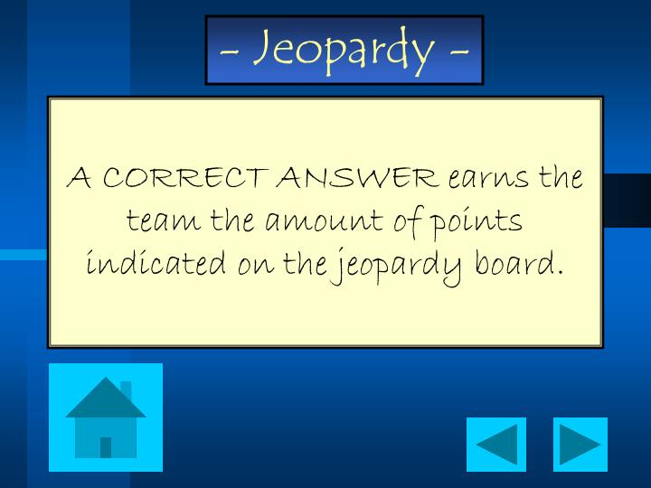A CORRECT ANSWER earns the team the amount of points indicated on the jeopardy board.