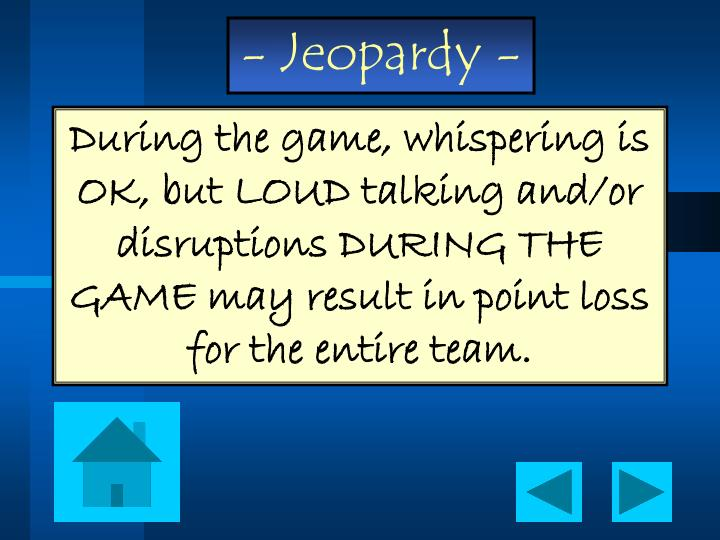 During the game, whispering is OK, but LOUD talking and/or disruptions DURING THE GAME may result in point loss for the entire team.