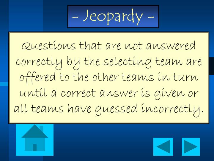 Questions that are not answered correctly by the selecting team are offered to the other teams in turn until a correct answer is given or all teams have guessed incorrectly.