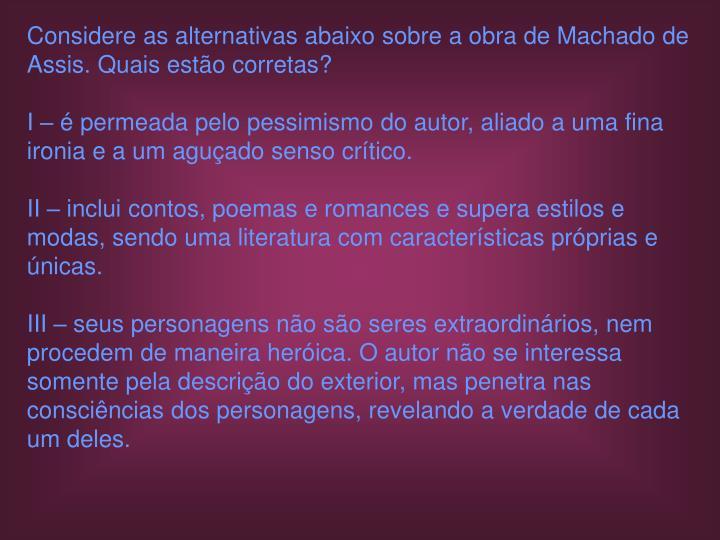 Considere as alternativas abaixo sobre a obra de Machado de Assis. Quais estão corretas?