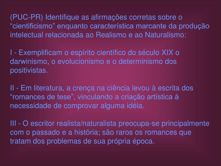"""(PUC-PR) Identifique as afirmações corretas sobre o """"cientificismo"""" enquanto característica marcante da produção intelectual relacionada ao Realismo e ao Naturalismo:"""