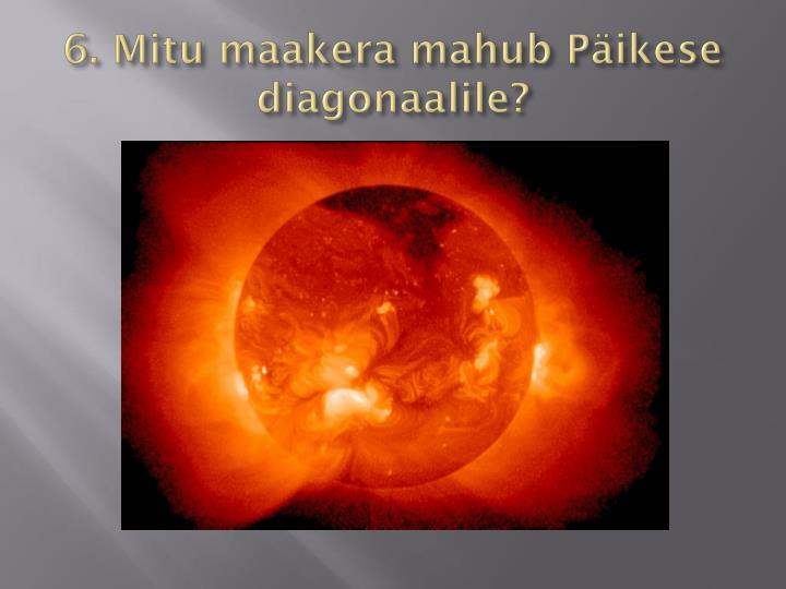 6. Mitu maakera mahub Päikese diagonaalile?