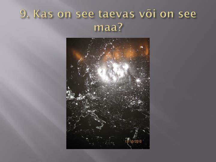 9. Kas on see taevas või on see maa?