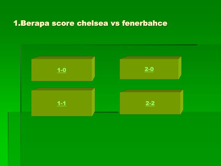 1.Berapa score chelsea vs fenerbahce