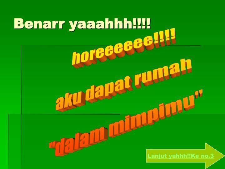 Benarr yaaahhh!!!!