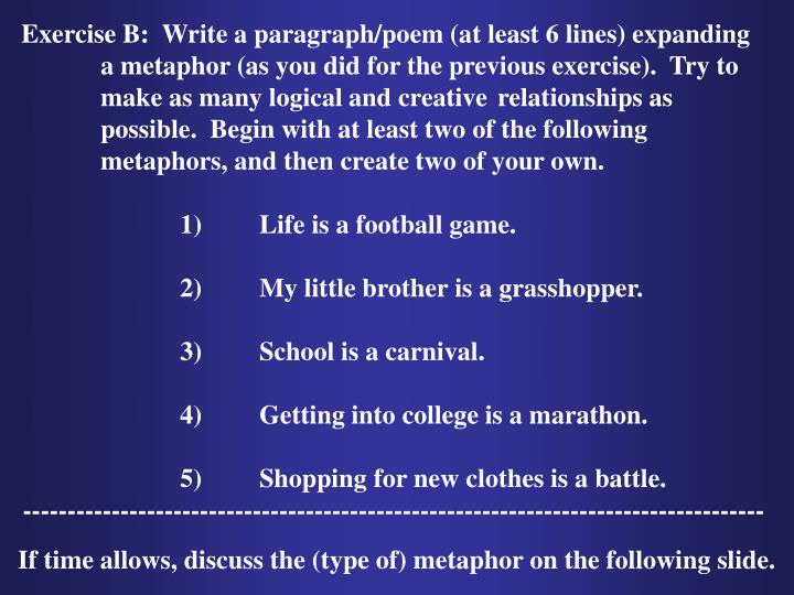 Exercise B:  Write a paragraph/poem (at least 6 lines) expanding a metaphor (as you did for the previous exercise).  Try to make as many logical and creative relationships as possible.  Begin with at least two of the following metaphors, and then create two of your own.