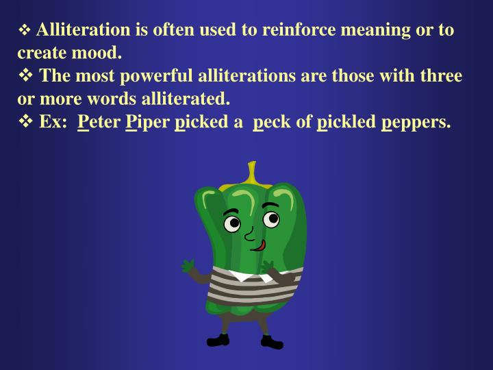 Alliteration is often used to reinforce meaning or to create mood.