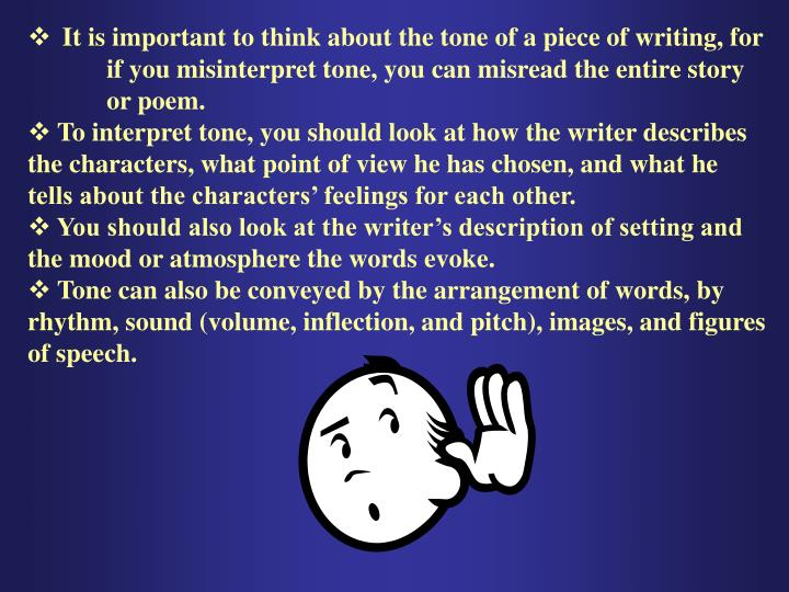 It is important to think about the tone of a piece of writing, for if you misinterpret tone, you can misread the entire story or poem.