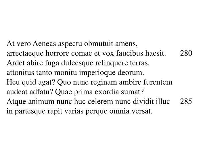 At vero Aeneas aspectu obmutuit amens,