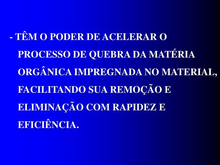 - TÊM O PODER DE ACELERAR O PROCESSO DE QUEBRA DA MATÉRIA ORGÂNICA IMPREGNADA NO MATERIAL, FACILITANDO SUA REMOÇÃO E ELIMINAÇÃO COM RAPIDEZ E EFICIÊNCIA.