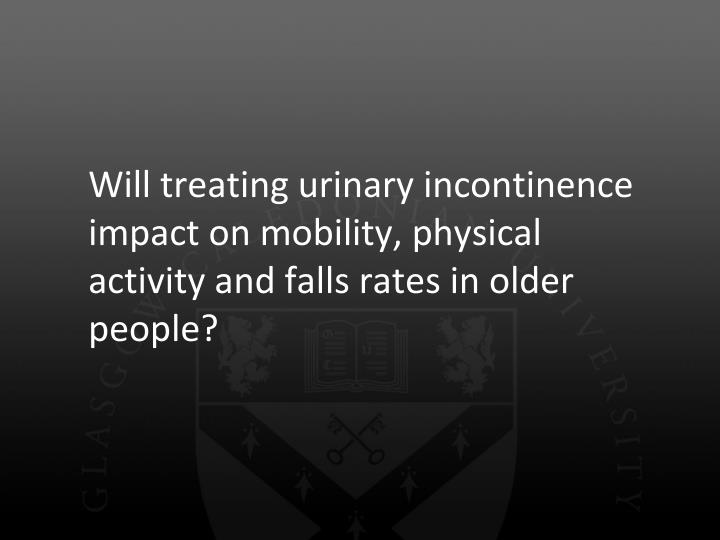 Will treating urinary incontinence impact on mobility, physical activity and falls rates in older people?