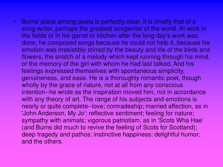 Burns' place among poets is perfectly clear. It is chiefly that of a song-writer, perhaps the greatest songwriter of the world. At work in the fields or in his garret or kitchen after the long day's work was done, he composed songs because he could not help it, because his emotion was irresistibly stirred by the beauty and life of the birds and flowers, the snatch of a melody which kept running through his mind, or the memory of the girl with whom he had last talked. And his feelings expressed themselves with spontaneous simplicity, genuineness, and ease. He is a thoroughly romantic poet, though wholly by the grace of nature, not at all from any conscious intention--he wrote as the inspiration moved him, not in accordance with any theory of art. The range of his subjects and emotions is nearly or quite complete--love; comradeship; married affection, as in 'John Anderson, My Jo'; reflective sentiment; feeling for nature; sympathy with animals; vigorous patriotism, as in 'Scots Wha Hae' (and Burns did much to revive the feeling of Scots for Scotland); deep tragedy and pathos; instinctive happiness; delightful humor; and the others.