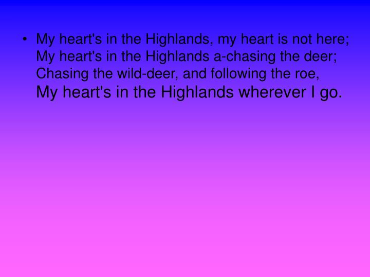 My heart's in the Highlands, my heart is not here;