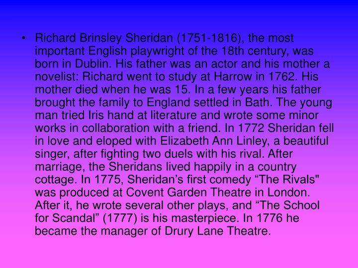 """Richard Brinsley Sheridan (1751-1816), the most important English playwright of the 18th century, was born in Dublin. His father was an actor and his mother a novelist: Richard went to study at Harrow in 1762. His mother died when he was 15. In a few years his father brought the family to England settled in Bath. The young man tried Iris hand at literature and wrote some minor works in collaboration with a friend. In 1772 Sheridan fell in love and eloped with Elizabeth Ann Linley, a beautiful singer, after fighting two duels with his rival. After marriage, the Sheridans lived happily in a country cottage. In 1775, Sheridan's first comedy """"The Rivals""""  was produced at Covent Garden Theatre in London. After it, he wrote several other plays, and """"The School for Scandal"""" (1777) is his masterpiece. In 1776 he became the manager of Drury Lane Theatre."""