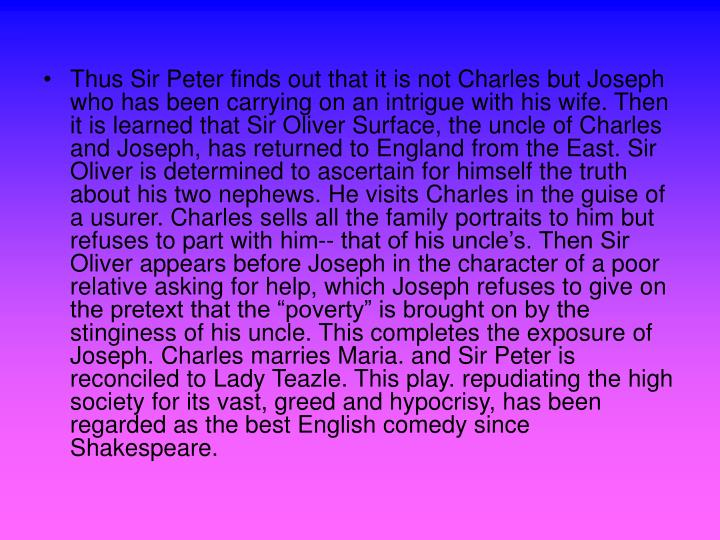 """Thus Sir Peter finds out that it is not Charles but Joseph who has been carrying on an intrigue with his wife. Then it is learned that Sir Oliver Surface, the uncle of Charles and Joseph, has returned to England from the East. Sir Oliver is determined to ascertain for himself the truth about his two nephews. He visits Charles in the guise of a usurer. Charles sells all the family portraits to him but refuses to part with him-- that of his uncle's. Then Sir Oliver appears before Joseph in the character of a poor relative asking for help, which Joseph refuses to give on the pretext that the """"poverty"""" is brought on by the stinginess of his uncle. This completes the exposure of Joseph. Charles marries Maria. and Sir Peter is reconciled to Lady Teazle. This play. repudiating the high society for its vast, greed and hypocrisy, has been regarded as the best English comedy since Shakespeare."""