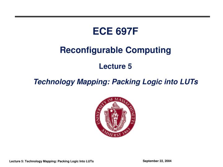 Ece 697f reconfigurable computing lecture 5 technology mapping packing logic into luts