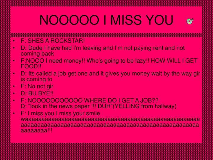 NOOOOO I MISS YOU