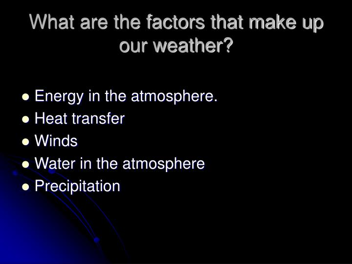 What are the factors that make up our weather?
