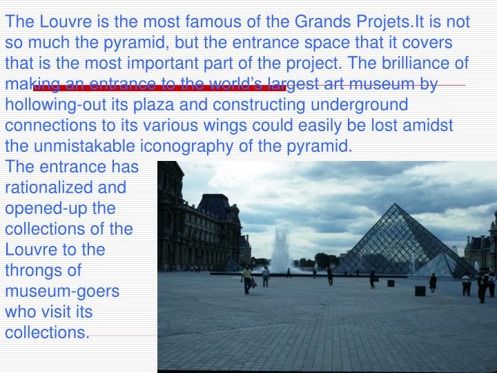 The Louvre is the most famous of the Grands Projets.It is not so much the pyramid, but the entrance space that it covers that is the most important part of the project. The brilliance of making an entrance to the world's largest art museum by