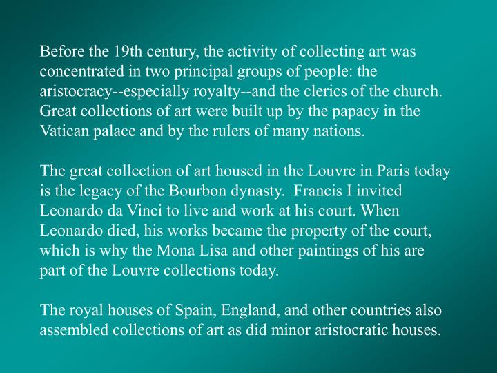 Before the 19th century, the activity of collecting art was concentrated in two principal groups of people: the aristocracy--especially royalty--and the clerics of the church.  Great collections of art were built up by the papacy in the Vatican palace and by the rulers of many nations.