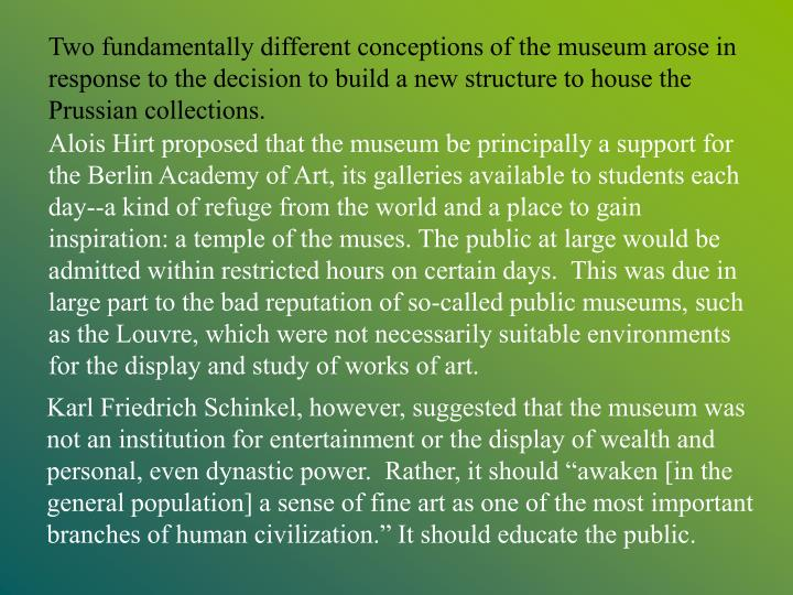 Two fundamentally different conceptions of the museum arose in response to the decision to build a new structure to house the Prussian collections.