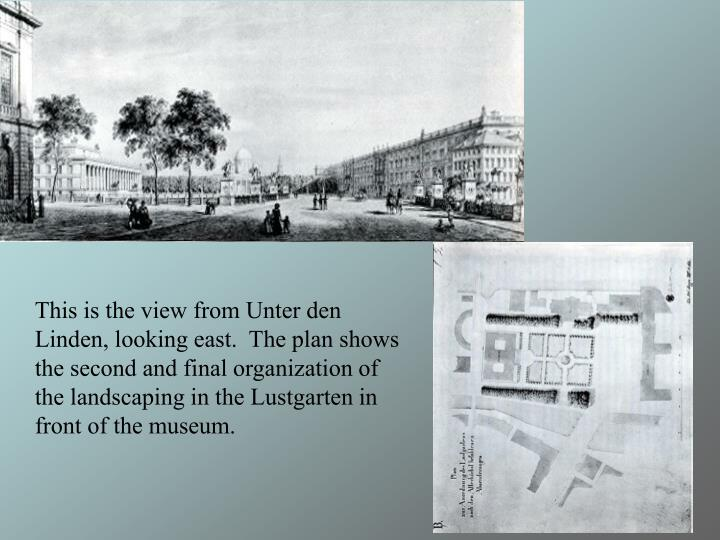 This is the view from Unter den Linden, looking east.  The plan shows the second and final organization of the landscaping in the Lustgarten in front of the museum.